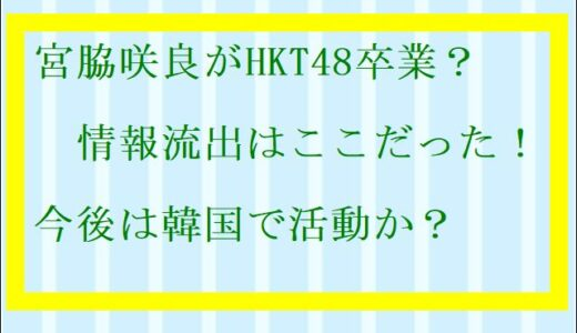 宮脇咲良HKT48卒業がViViから情報流出ネタバレ!日本で復帰しない理由とは?